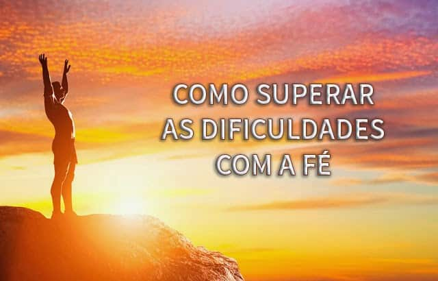 como superar as dificuldades com a fe 2 - Como Superar as Dificuldades Com a Fé